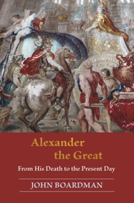 Alexander the Great: From His Death to the Present Day  -     By: John Boardman