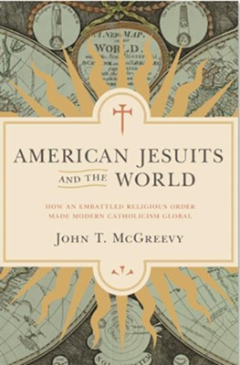 American Jesuits and the World: How an Embattled Religious Order Made Modern Catholicism Global  -     By: John T. McGreevy