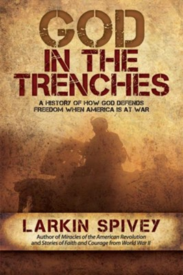 God in the Trenches: A History of How God Defends Freedom When American Is at War - eBook  -     By: Larkin Spivey