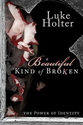 A Beautiful Kind of Broken: The Power of Identity - eBook  -     By: Luke Holter