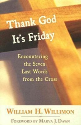 Thank God It's Friday: Encountering the Seven Last Words from the Cross - eBook  -     By: William H. Willimon
