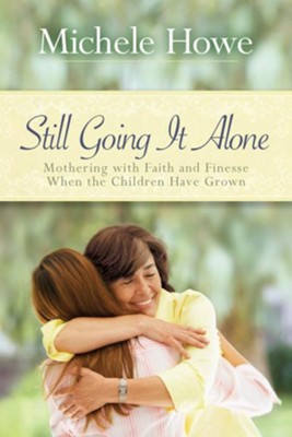 Still Going It Alone: Mothering with Faith and Finesse When the Children Have Grown - eBook  -     By: Michele Howe