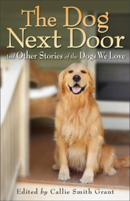 Dog Next Door, The: And Other Stories of the Dogs We Love - eBook  -     By: Callie Smith Grant