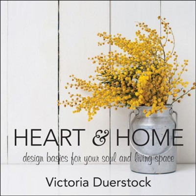 Heart & Home: Design Basics for Your Soul and Living Space  -     By: Victoria Duerstock