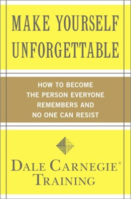 Make Yourself Unforgettable: How to Become the Person Everyone Remembers and No One Can Resist  -     By: Dale Carnegie