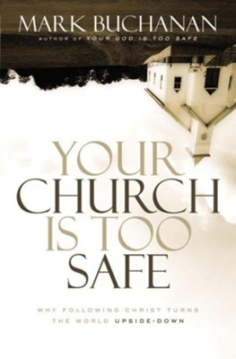 Your Church Is Too Safe: Why Following Christ Turns the World Upside-Down - eBook  -     By: Mark Buchanan