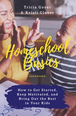 Homeschool Basics: How to Get Started, Keep Motivated, and Bring Out the Best in Your Kids  -     By: Tricia Goyer, Kristi Clover