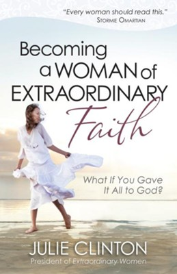 Becoming a Woman of Extraordinary Faith: What If You Gave It All to God? - eBook  -     By: Julie Clinton
