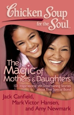 Chicken Soup for the Soul: The Magic of Mothers and Daughters: 101 Inspirational and Entertaining Stories about That Special Bond - eBook  -     By: Jack Canfield, Mark Victor Hansen, Amy Newmark