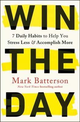 Win the Day: Seven Daily Habits to Help You Stress Less and Accomplish More  -     By: Mark Batterson