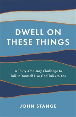 Dwell on These Things: A Thirty-One-Day Challenge to Talk  to Yourself Like God Talks to You  -     By: John Stange