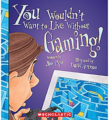 You Wouldn't Want to Live Without Gaming!  -     By: Jim Pipe     Illustrated By: David Antram