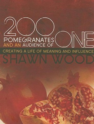 200 Pomegranates and an Audience of One: Creating a Life of Meaning and Influence - eBook  -     By: Shawn Wood