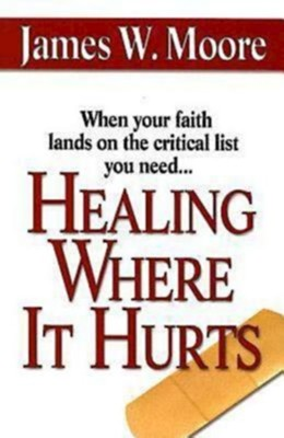 Healing Where It Hurts: When your faith lands on the critical list you need... - eBook  -     By: James W. Moore