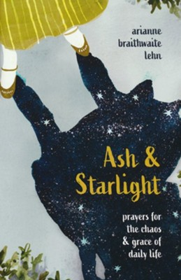 Ash and Starlight: Prayers for the Chaos and Grace of Daily Life  -     By: Arianne Braithwaite Lehn