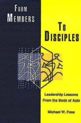 From Members to Disciples: Leadership Lessons from the Book of Acts - eBook  -     By: Michael W. Foss