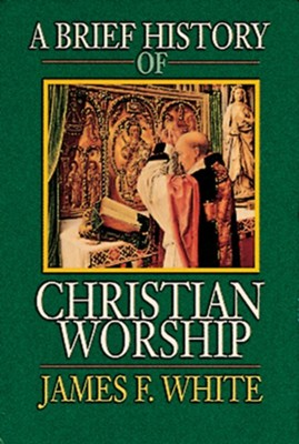 A Brief History of Christian Worship - eBook  -     By: James F. White