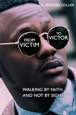From Victim to Victor: Walking by Faith and Not by Sight  -     By: Deandre Collier