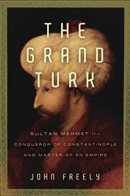 The Grand Turk: Sultan Mehmet II - Conqueror of Constantinople and Master of an Empire  -     By: John Freely