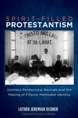 Spirit-Filled Protestantism: Holiness-Pentecostal Revivals and the Making of Filipino Methodist Identity  -     By: Luther Jeremiah Oconer