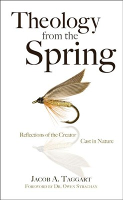 Theology from the Spring: Reflections of the Creator Cast in Nature  -     By: Jacob A. Taggart