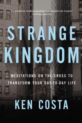 Strange Kingdom: Meditations on the Cross to Transform Your Day-to-Day Life  -     By: Ken Costa