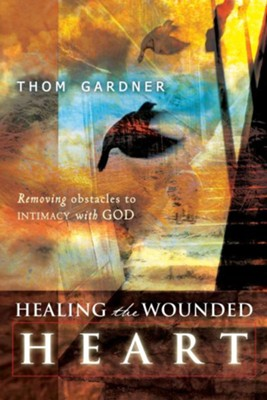 Healing the Wounded Heart: Removing Obstacles to Intimacy with God - eBook  -     By: Thom Gardner