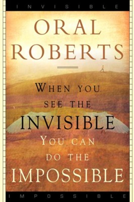When You See the Invisible, You Can Do the Impossible - eBook  -     By: Oral Roberts