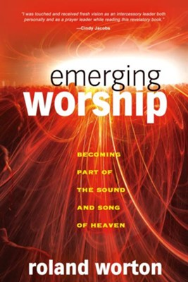 Emerging Worship: Becoming a Part of the Sound and Song of Heaven - eBook  -     By: Roland Worton
