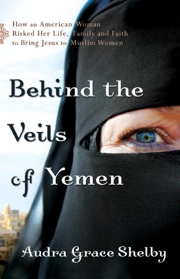 Behind the Veils of Yemen: How an American Woman Risked Her Life, Family, and Faith to Bring Jesus to Muslim Women - eBook  -     By: Audra Grace Shelby