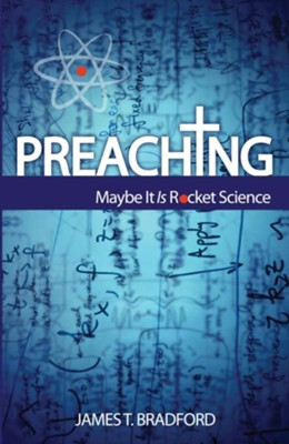 Preaching: Maybe It Is Rocket Science - eBook  -     By: James T. Bradford