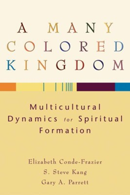 Many Colored Kingdom, A: Multicultural Dynamics for Spiritual Formation - eBook  -     By: Elizabeth Conde-Frazier, S. Steve Kang, Gary A. Parrett