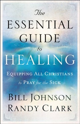 Essential Guide to Healing, The - eBook  -     By: Bill Johnson, Randy Clark