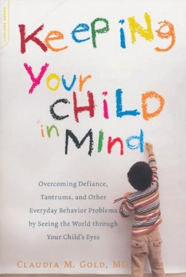 Keeping Your Child in Mind: Overcoming Defiance, Tantrums, and Other Everyday Behavior Problems by Seeing the World through Your Child's Eyes  -     By: Claudia M. Gold