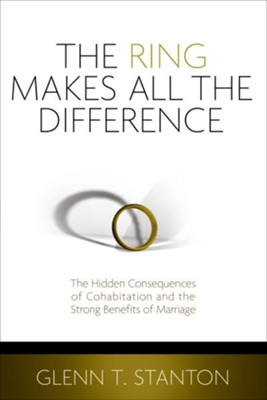 The Ring Makes All the Difference: The Hidden Consequences of Cohabitation and the Strong Benefits of Marriage - eBook  -     By: Glenn Stanton