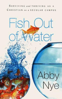 Fish out of Water: Surviving and Thriving As a Christian on a Secular Campus  -     By: Abby Nye