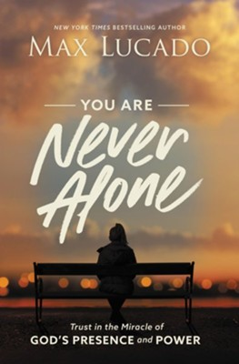 You Are Never Alone: Trust in the Miracle of God's Presence and Power  -     By: Max Lucado