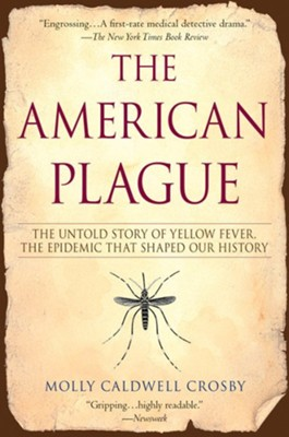 The American Plague: The Untold Story of Yellow Fever, The Epidemic That Shaped Our History  -     By: Molly C. Crosby