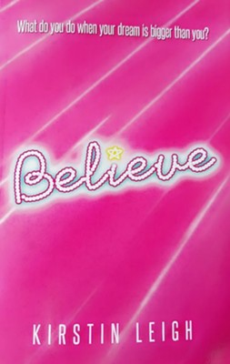 Believe: What do you do when a dream is bigger than you?  -     By: Kirstin Leigh