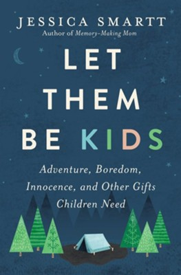 Let Them Be Kids: Adventure, Boredom, Innocence, and Other Gifts Children Need  -     By: Jessica Smartt