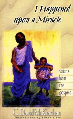 I Happened upon a Miracle: Voices from the Gospels   -     By: C. David McKirachan