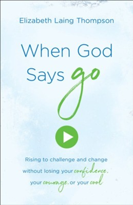 When God Says Go: Rising to Challenge and Change Without Losing Your Confidence, Your Courage, or Your Cool  -     By: Elizabeth Laing Thompson