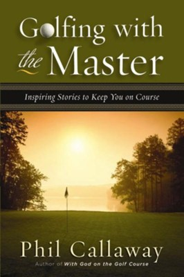 Golfing with the Master: Inspiring Stories to Keep You on Course - eBook  -     By: Phil Callaway