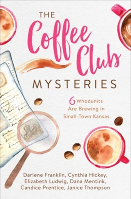 Coffee Club Mysteries: 6 Whodunits Are Brewing in Small-Town Kansas  -     By: Darlene Franklin, Cynthia Hickey, Elizabeth Ludwig, Dana Mentick & 2 Others