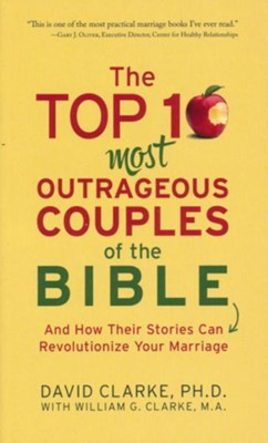The Top 10 Most Outrageous Couples of the Bible: And How Their Stories Can Revolutionize Your Marriage  -     By: David Clarke
