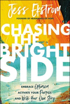 Chasing the Bright Side: Embrace Optimism, Activate Your Purpose, and Write Your Own Story  -     By: Jess Ekstrom