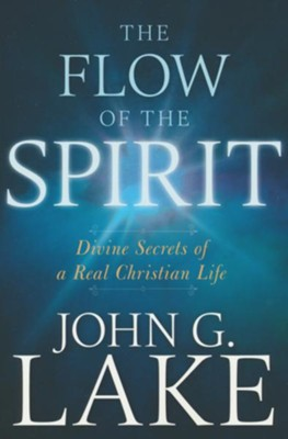 The Flow of the Spirit: Divine Secrets of a Real Christian Life  -     By: John G. Lake