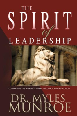 The Spirit of Leadership: Cultivating the Attributes That Influence Human Action, Alternate  -     By: Myles Munroe