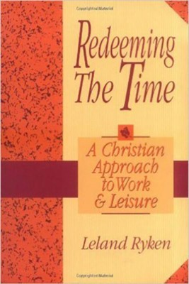 Redeeming the Time: A Christian Approach to Work and Leisure - eBook  -     By: Leland Ryken