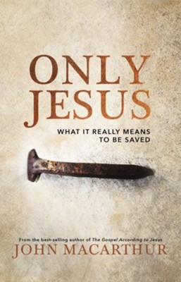 Only Jesus: What It Really Means to Be Saved  -     By: John F. MacArthur